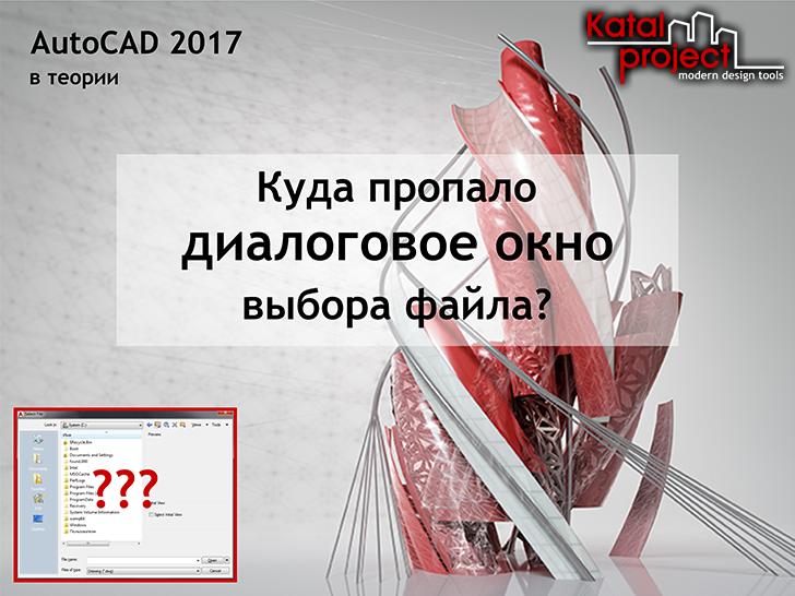 AutoCAD 2017. Куда пропало диалоговое окно выбора файла?